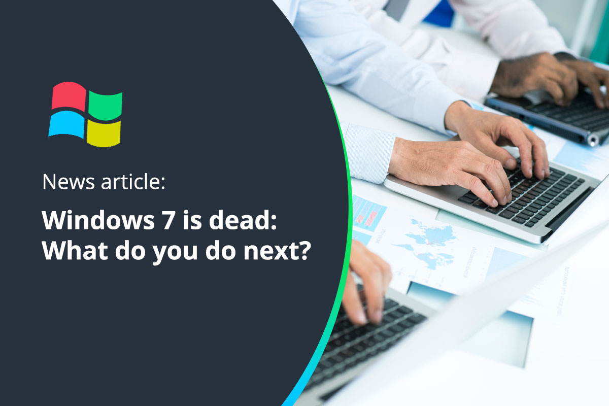 Windows 7 is Dead: What do you do next?