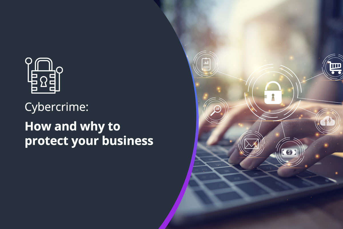 Cybercrime: How and why to protect your business